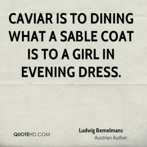 Ludwig Bemelmans - Caviar is to dining what a sable coat is to a girl ...
