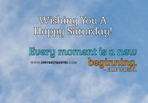 ... quotes, Every moment is a new beginning quotes, happy saturday quotes