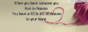 you have someone you love in Heaven You have a little bit of Heaven ...