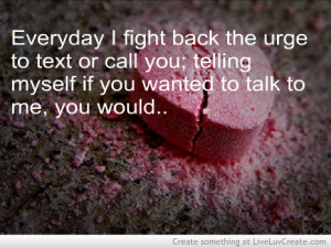 Everyday I Fight back the urge to text of call you ~ Break Up Quote