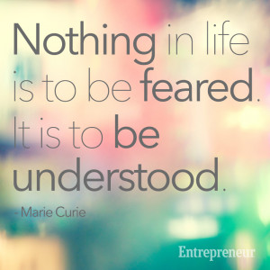 Nothing in life is to be feared. It is to be understood. -- Marie ...