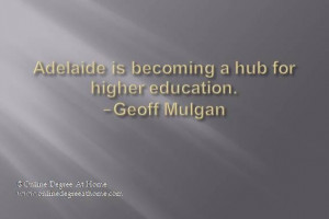 quotes. Adelaide is becoming a hub for higher education. -Geoff Mulgan ...