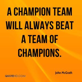 John McGrath - A champion team will always beat a team of champions.