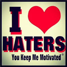 LOVE my HATERS! You keep me MOTIVATED!