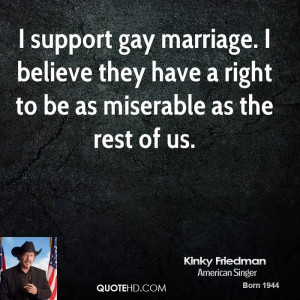 support gay marriage. I believe they have a right to be as miserable ...