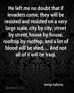 George Galloway - He left me no doubt that if invaders come, they will ...