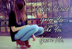 wish I could ignore you like you ignore me