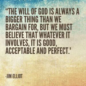 ... , it is good and acceptable and perfect. Jim Elliot missionary quote