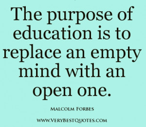 The purpose of education is to replace an empty mind with an open one.