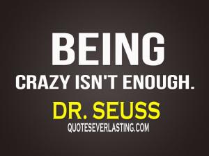 "Being-crazy-isnt-enough.""-Dr.-Seuss.jpg"