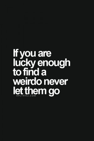 181706-If-You-Are-Lucky-Enough-To-Find-A-Weirdo-Never-Let-Them-Go.jpg
