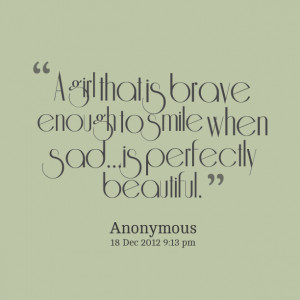 Quotes Picture: a girl that is brave enough to smile when sadis ...