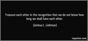 Treasure each other in the recognition that we do not know how long we ...