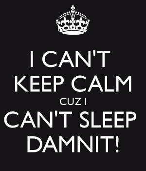 CAN'T KEEP CALM CUZ I CAN'T SLEEP DAMNIT!