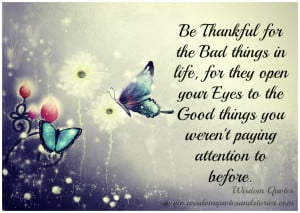 for the bad things in life, for they open your eyes to the good things ...