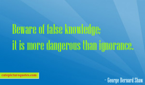 Beware of false knowledge ; it is more dangerous than ignorance ...