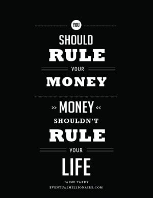 You should rule your money, Money shouldn't rule your life.