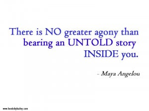 There is no greater agony than bearing an untold story inside ...