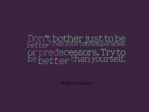 "... or predecessors. Try to be better than yourself."" -William Faulkner"