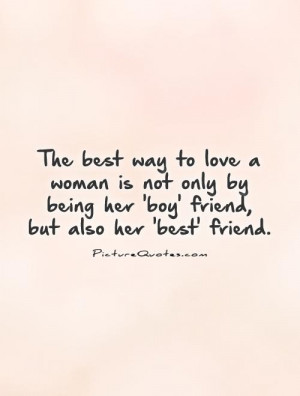 The best way to love a woman is not only by being her 'boy' friend ...