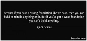 Because if you have a strong foundation like we have, then you can ...