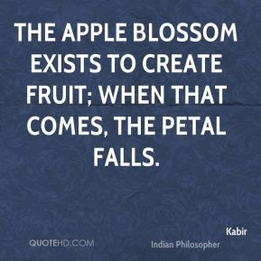 Kabir - The apple blossom exists to create fruit; when that comes, the ...