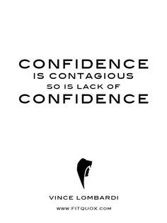 Confidence is contagious so is lack of confidence.