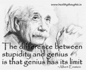 ... stupidity and genius is that genius has its limit ~ Albert Einstein