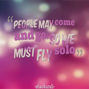 Quotes Picture: people may come and go so we must fly solo