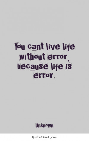 ... You cant live life without error, because life is error. - Life quote