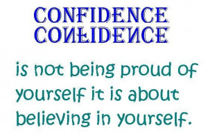Confidence is not being proud of yourself it is about believing in ...
