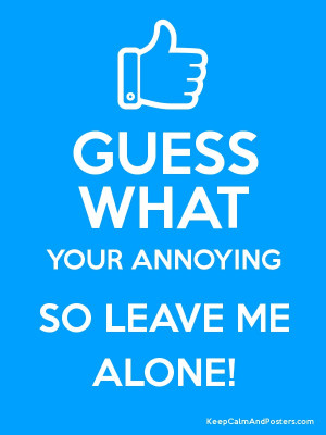GUESS WHAT YOUR ANNOYING SO LEAVE ME ALONE! Poster