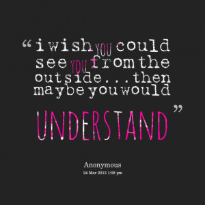 Quotes Picture: i wish you could see you from the outsidethen maybe ...