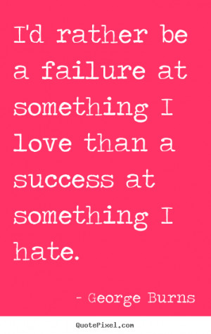 Success quote - I'd rather be a failure at something i love than a ...