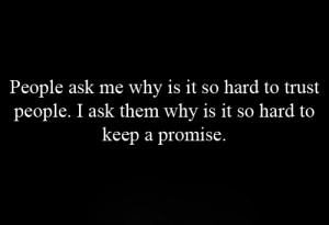 People ask me why is it so hard to trust people. I ask them why is it ...