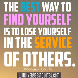 ... yourself is to lose yourself in the service of others. Mahatma Gandhi