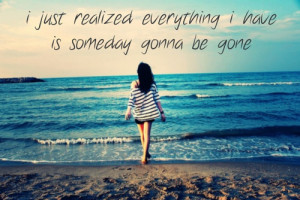 ... have is someday gonna be gone.