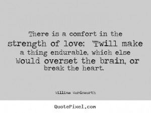 William Wordsworth Quotes - There is a comfort in the strength of love ...