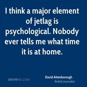 think a major element of jetlag is psychological. Nobody ever tells ...