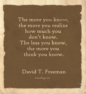 know, the more you realize how much you don't know. The less you know ...
