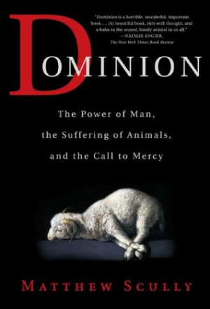 Dominion: The Power of Man, the Suffering of Animals, and the Call to ...