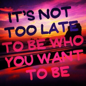 Its not too late to be who you want to be