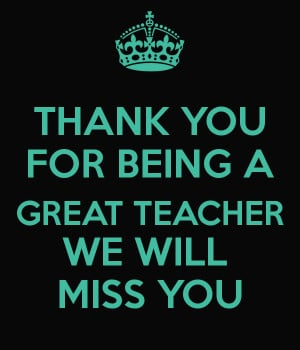 THANK YOU FOR BEING A GREAT TEACHER WE WILL MISS YOU