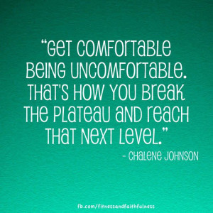 Get comfortable being uncomfortable. That's how you break the ...