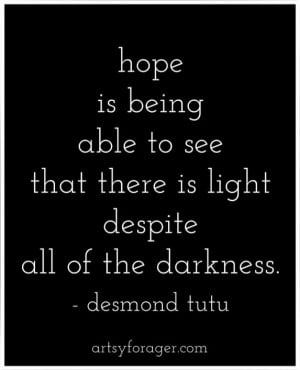 Hope is being able to see that there is light despite all of the ...