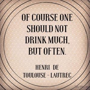 ... one should not drink much, but often. - Henri de Toulouse-Lautrec