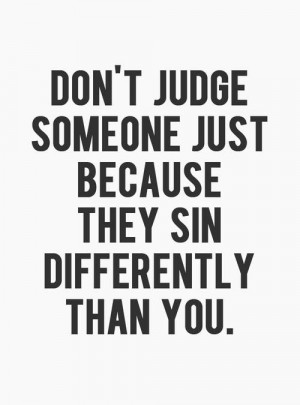 Don't Judge Someone Because They Sin Differently Than You: Quote ...