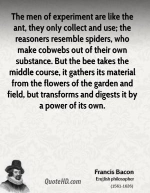 The men of experiment are like the ant, they only collect and use; the ...