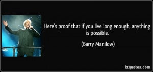 ... that if you live long enough, anything is possible. - Barry Manilow