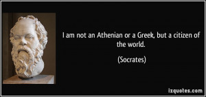 ... am not an Athenian or a Greek, but a citizen of the world. - Socrates